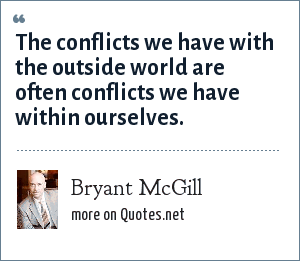 Bryant McGill: The conflicts we have with the outside world are often conflicts we have within ourselves.