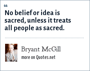 Bryant McGill: No belief or idea is sacred, unless it treats all people as sacred.