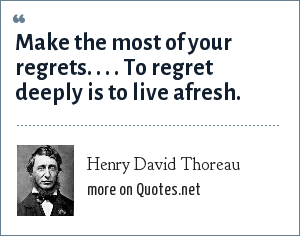 Henry David Thoreau: Make the most of your regrets. . . . To regret deeply is to live afresh.