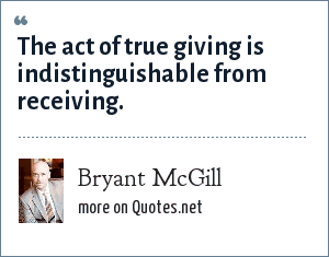 Bryant McGill: The act of true giving is indistinguishable from receiving.