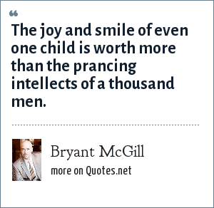 Bryant McGill: The joy and smile of even one child is worth more than the prancing intellects of a thousand men.