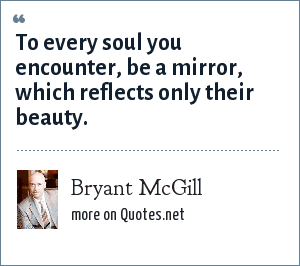 Bryant McGill: To every soul you encounter, be a mirror, which reflects only their beauty.