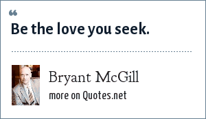 Bryant McGill: Be the love you seek.