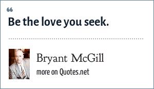 Bryant McGill: Be the love you seek.