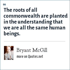 Bryant McGill: The roots of all commonwealth are planted in the understanding that we are all the same human beings.