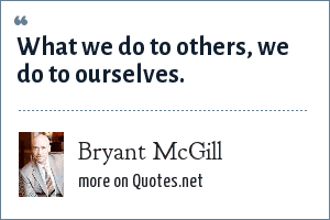 Bryant McGill: What we do to others, we do to ourselves.