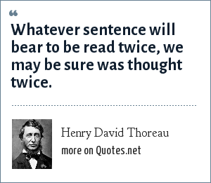 Henry David Thoreau: Whatever sentence will bear to be read twice, we may be sure was thought twice.
