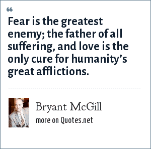 Bryant McGill: Fear is the greatest enemy; the father of all suffering, and love is the only cure for humanity's great afflictions.