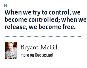 Bryant McGill: When we try to control, we become controlled; when we release, we become free.