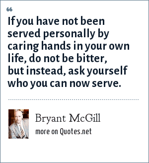 Bryant McGill: If you have not been served personally by caring hands in your own life, do not be bitter, but instead, ask yourself who you can now serve.
