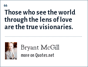 Bryant McGill: Those who see the world through the lens of love are the true visionaries.