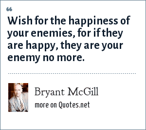 Bryant McGill: Wish for the happiness of your enemies, for if they are happy, they are your enemy no more.