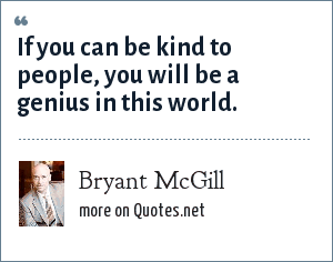 Bryant McGill: If you can be kind to people, you will be a genius in this world.