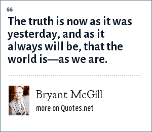 Bryant McGill: The truth is now as it was yesterday, and as it always will be, that the world is—as we are.