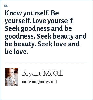 Bryant McGill: Know yourself. Be yourself. Love yourself. Seek goodness and be goodness. Seek beauty and be beauty. Seek love and be love.