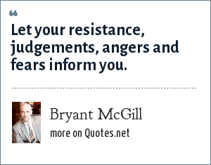 Bryant McGill: Let your resistance, judgements, angers and fears inform you.