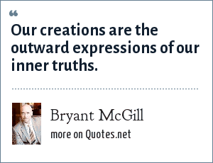 Bryant McGill: Our creations are the outward expressions of our inner truths.