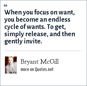 Bryant McGill: When you focus on want, you become an endless cycle of wants. To get, simply release, and then gently invite.