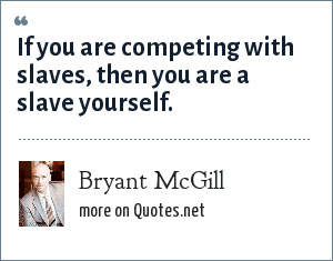 Bryant McGill: If you are competing with slaves, then you are a slave yourself.