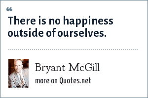 Bryant McGill: There is no happiness outside of ourselves.