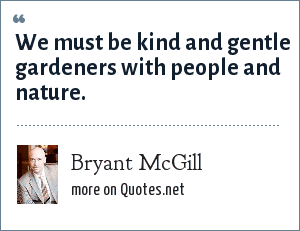 Bryant McGill: We must be kind and gentle gardeners with people and nature.