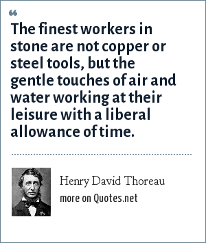 Henry David Thoreau: The finest workers in stone are not copper or steel tools, but the gentle touches of air and water working at their leisure with a liberal allowance of time.