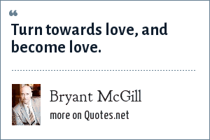 Bryant McGill: Turn towards love, and become love.
