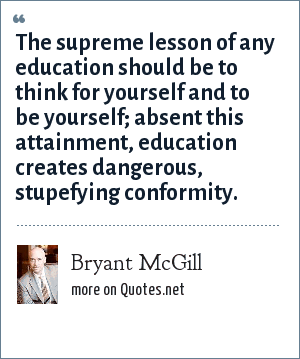 Bryant McGill: The supreme lesson of any education should be to think for yourself and to be yourself; absent this attainment, education creates dangerous, stupefying conformity.