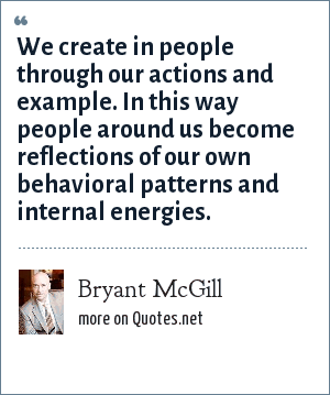 Bryant McGill: We create in people through our actions and example. In this way people around us become reflections of our own behavioral patterns and internal energies.