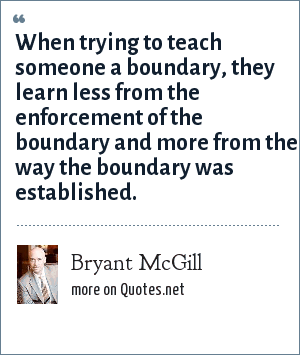 Bryant McGill: When trying to teach someone a boundary, they learn less from the enforcement of the boundary and more from the way the boundary was established.