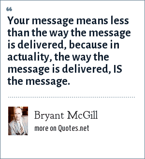 Bryant McGill: Your message means less than the way the message is delivered, because in actuality, the way the message is delivered, IS the message.