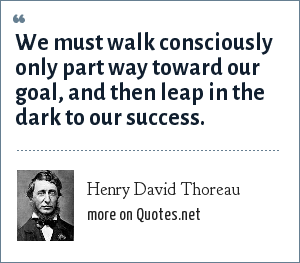 Henry David Thoreau: We must walk consciously only part way toward our goal, and then leap in the dark to our success.