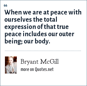 Bryant McGill: When we are at peace with ourselves the total expression of that true peace includes our outer being; our body.