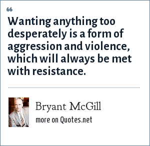 Bryant McGill: Wanting anything too desperately is a form of aggression and violence, which will always be met with resistance.