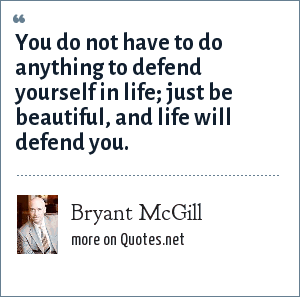 Bryant McGill: You do not have to do anything to defend yourself in life; just be beautiful, and life will defend you.