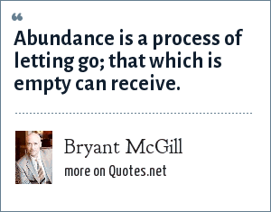 Bryant McGill: Abundance is a process of letting go; that which is empty can receive.