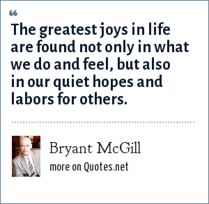 Bryant McGill: The greatest joys in life are found not only in what we do and feel, but also in our quiet hopes and labors for others.