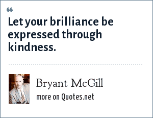 Bryant McGill: Let your brilliance be expressed through kindness.