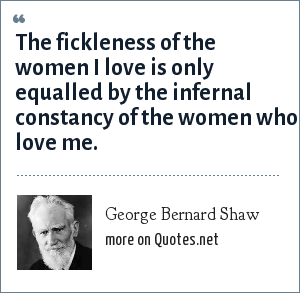 George Bernard Shaw: The fickleness of the women I love is only equalled by the infernal constancy of the women who love me.