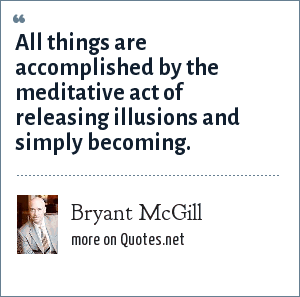 Bryant McGill: All things are accomplished by the meditative act of releasing illusions and simply becoming.
