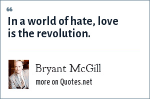 Bryant McGill: In a world of hate, love is the revolution.
