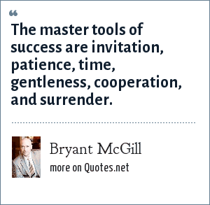 Bryant McGill: The master tools of success are invitation, patience, time, gentleness, cooperation, and surrender.