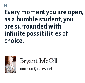 Bryant McGill: Every moment you are open, as a humble student, you are surrounded with infinite possibilities of choice.