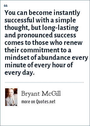 Bryant McGill: You can become instantly successful with a simple thought, but long-lasting and pronounced success comes to those who renew their commitment to a mindset of abundance every minute of every hour of every day.
