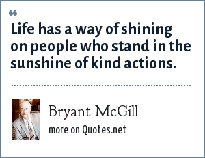 Bryant McGill: Life has a way of shining on people who stand in the sunshine of kind actions.