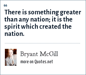 Bryant McGill: There is something greater than any nation; it is the spirit which created the nation.