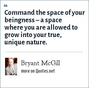 Bryant McGill: Command the space of your beingness – a space where you are allowed to grow into your true, unique nature.