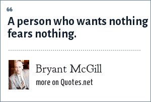 Bryant McGill: A person who wants nothing fears nothing.