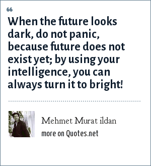 Mehmet Murat ildan: When the future looks dark, do not panic, because future does not exist yet; by using your intelligence, you can always turn it to bright!