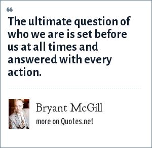Bryant McGill: The ultimate question of who we are is set before us at all times and answered with every action.